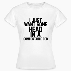 I just want some head in a comfortable head T-Shirts