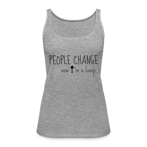PEOPLE CHANGE, now I'm a lamp - Women's Premium Tank Top
