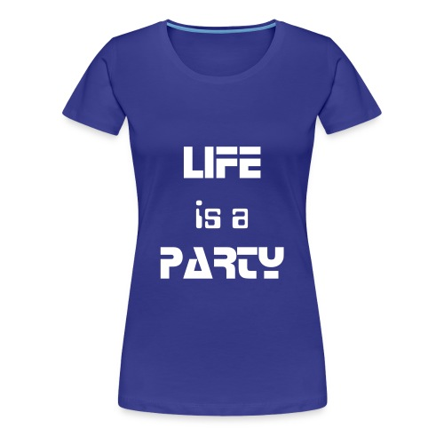 LIFE IS A PARTY! - Frauen Premium T-Shirt