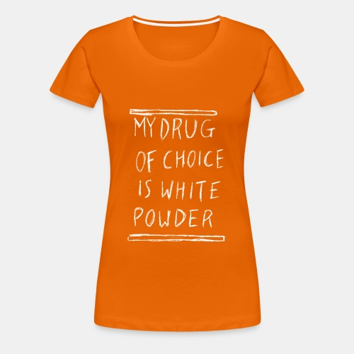 My Drug of Choice - Frauen Premium T-Shirt