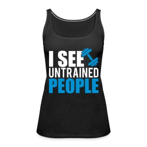 I see untrained people Tops - Women's Premium Tank Top