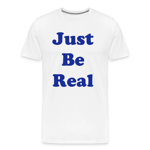 Mens Just Be Real T Shirt - Men's Premium T-Shirt