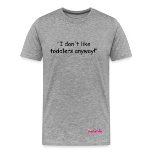 I don't like toddlers anyway! mens t-shirt - Men's Premium T-Shirt