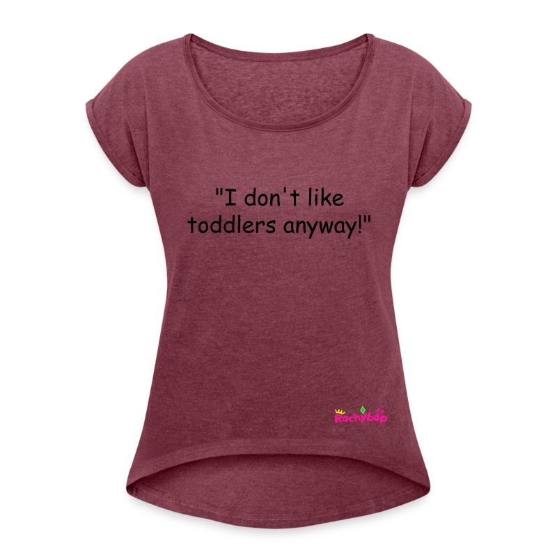 I don't like toddlers anyway! womens t-shirt - Women's T-shirt with rolled up sleeves