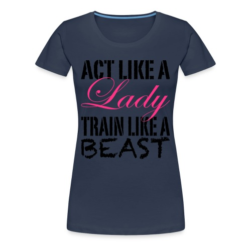 Act like a Lady, Train like a Beast - Women's Premium T-Shirt