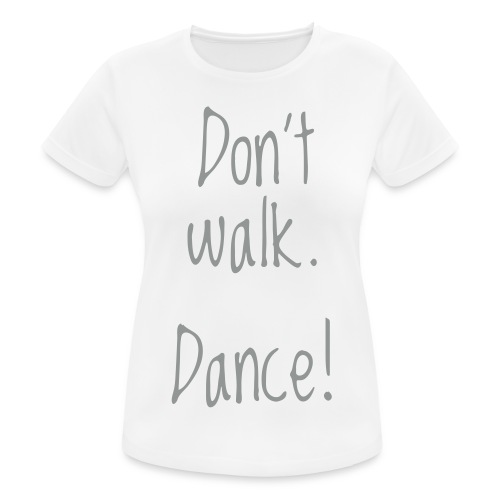 don't walk. dance! - Frauen T-Shirt atmungsaktiv
