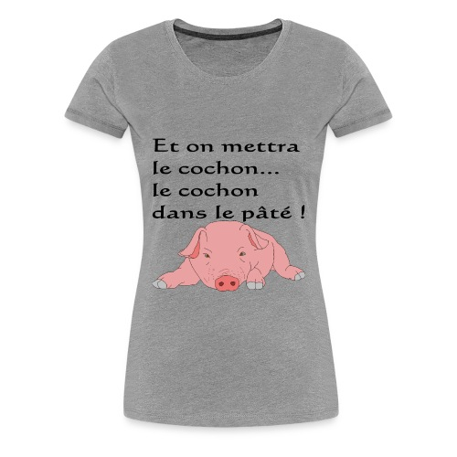 Et on mettra le cochon... - T-shirt Premium Femme