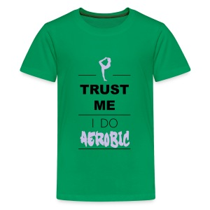 Trust me I do Aerobic (2c) Shirts - Teenager Premium T-shirt