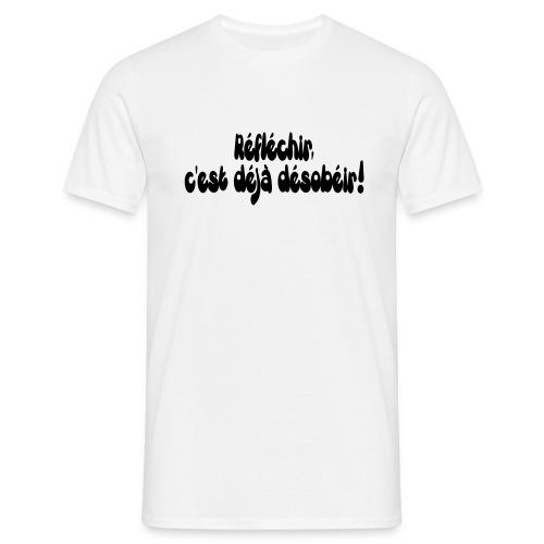 Réfléchir c'est déjà désobéir ! - T-shirt Homme