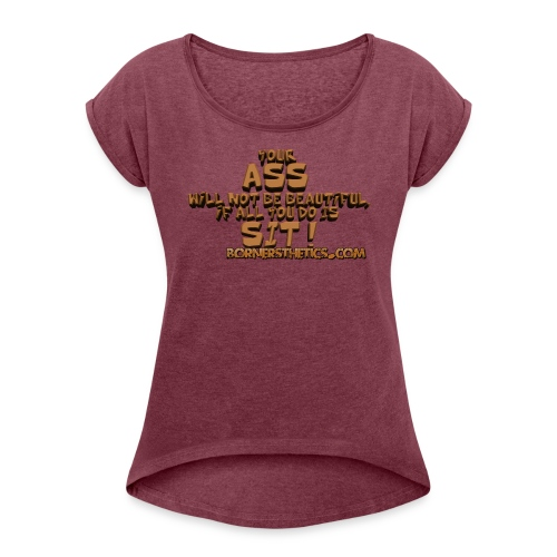Your Ass will not be beautiful, if all you do is sit! - Women's T-Shirt with rolled up sleeves