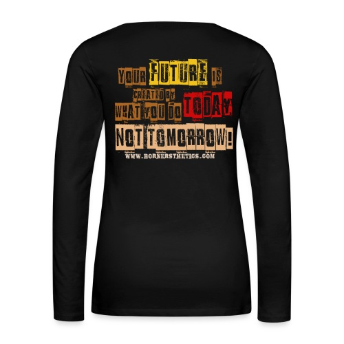 Your future is created by what you do today, not tomorrow! - Women's Premium Longsleeve Shirt