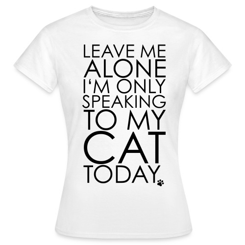Only talking to my cat today  - Women's T-Shirt