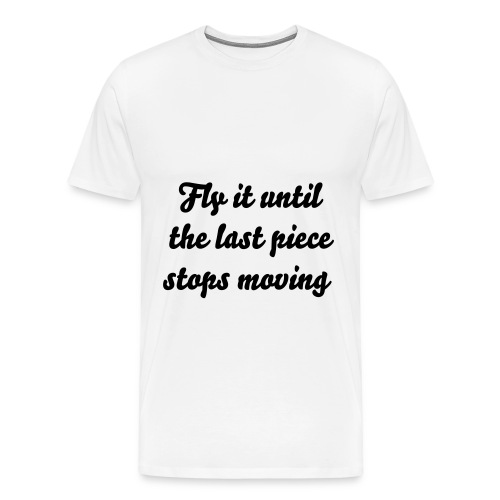 Aviation Quotes - Fly it until the last piece stops moving! - Men's Premium T-Shirt
