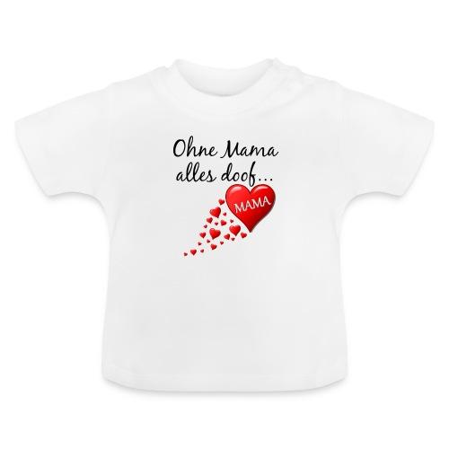 T-Shirt Ohne Mama... - Baby T-Shirt