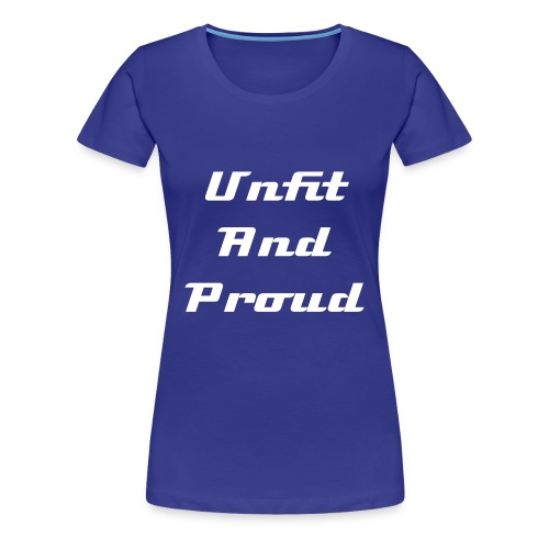 Unfit and Proud - Women's Premium T-Shirt