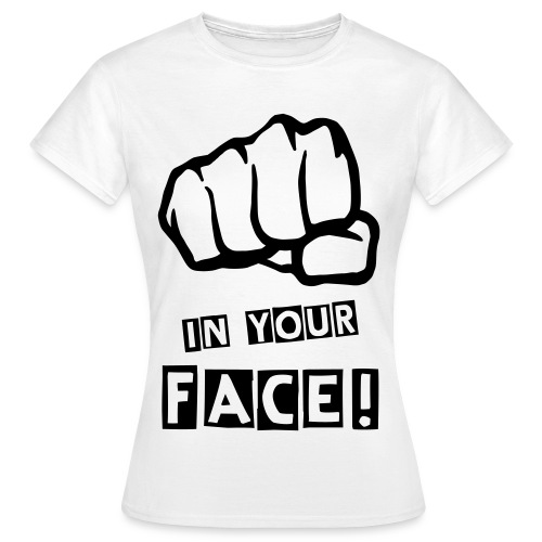IN YOUR FACE! - Frauen T-Shirt