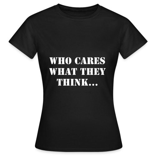 WHO CARES WHAT THEY THINK T-shirt - Women's T-Shirt