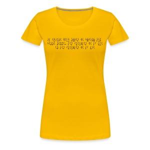 T-shirt Premium Femme - Modèle : Il existe deux types de cécité sur cette Terre : les aveugles de la vue et les aveugles de la vie  Pour rappel : C'est un braille imprimé (sans le relief) A savoir : Les graphismes sont de couleurs noirs, donc privilégiez le choix des couleurs claires pour les produits