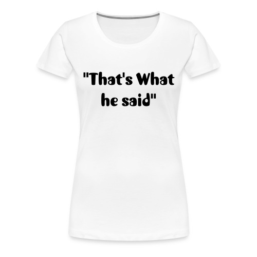 That's What he Said Women Tee Shirt  - Women's Premium T-Shirt
