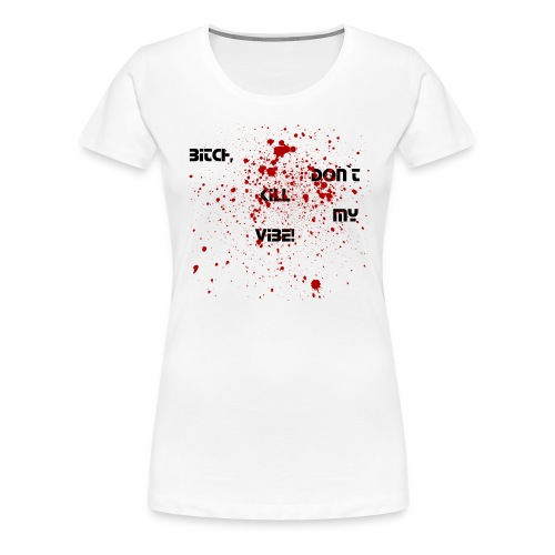 Bitch, don`t kill my vibe! - Frauen Premium T-Shirt