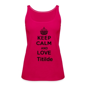Keep Calm and Love Titilde - Débardeur Premium Femme