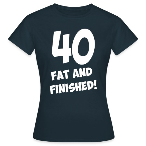 40, fat and finished! - Women's T-Shirt