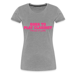 Born To Play Clarinet, forced to work - Women's Premium T-Shirt