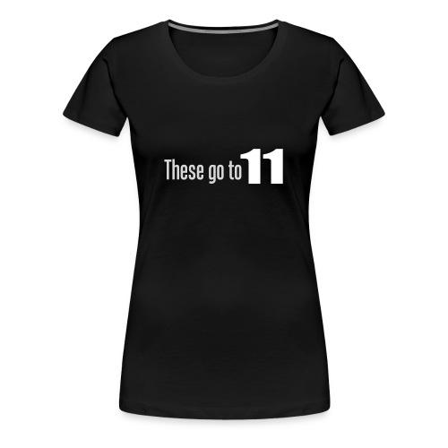 These go to 11! - Premium T-skjorte for kvinner