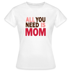 All you need is Mom - T-shirt Femme