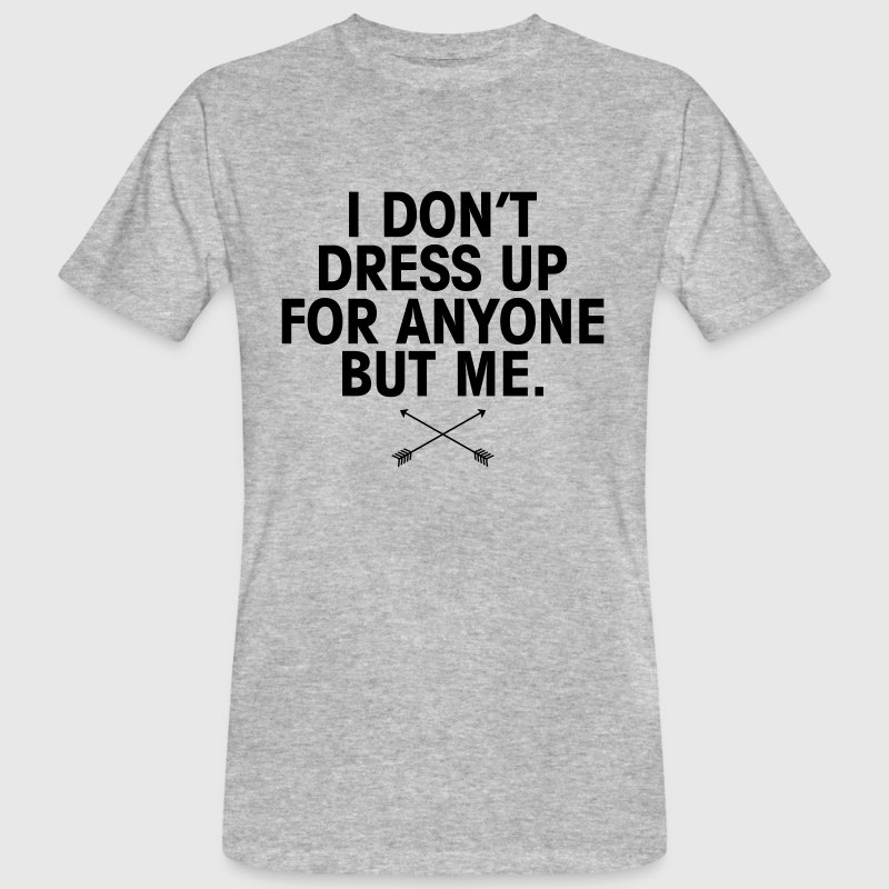 I Don't Dress Up For Anyone But Me T-Shirts - Men's Organic T-shirt