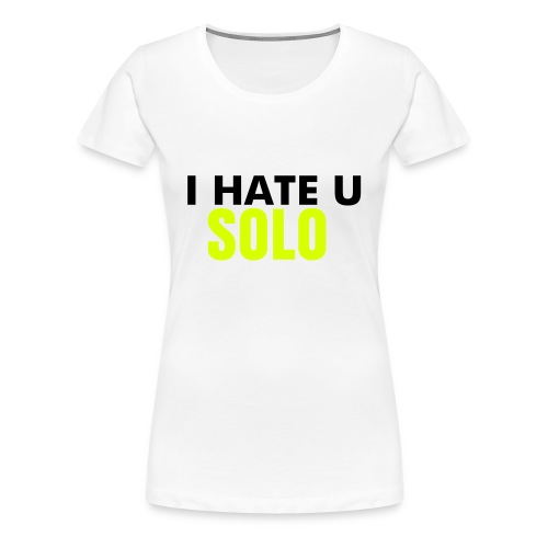 I HATE U SOLO - Women's Premium T-Shirt