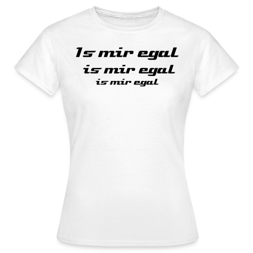 Is mir egal - Frauen T-Shirt