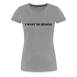 MK I Want To Belong Premium Tee (Logo on back) - Women's Premium T-Shirt