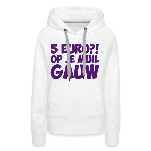 5 euro op je muil gauw - Vrouwen Premium hoodie