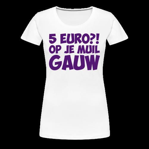 5 euro op je muil gauw - Vrouwen Premium T-shirt
