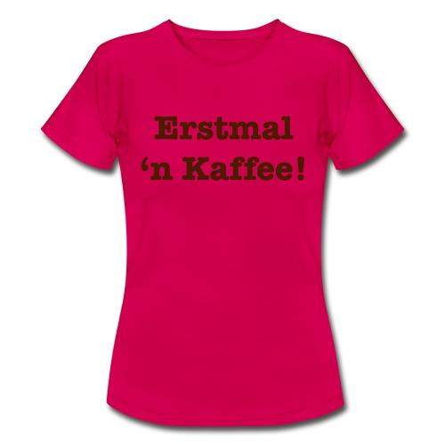 Erstmal 'n Kaffee! - Frauen T-Shirt