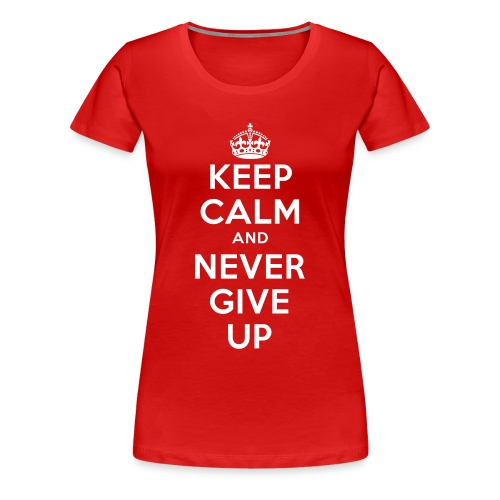 Keep Calm And Never Give Up - Frauen Premium T-Shirt