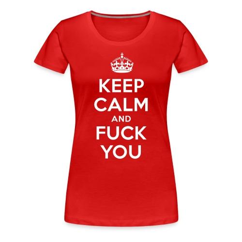 Keep Calm And Fuck You - Frauen Premium T-Shirt