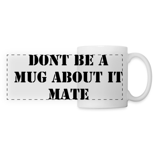 Ceramic Mug - Dont Be A Mug About It Mate - Panoramic Mug
