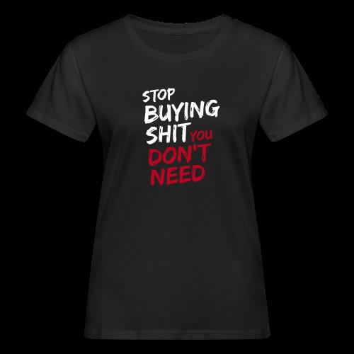 Stop buying shit you don't need - Frauen Bio-T-Shirt