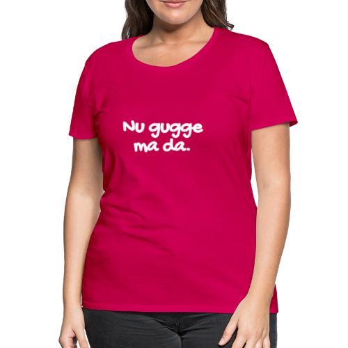 Nu gugge ma da - Frauen Premium T-Shirt