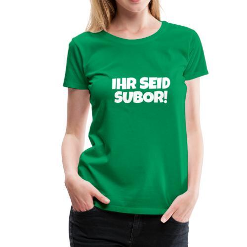 Ihr seid subor - Frauen Premium T-Shirt
