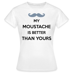 My Moustache is better than yours - Women's T-Shirt
