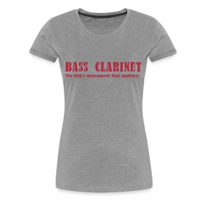 Bass Clarinet The ONLY instrument that matters!  - Women's Premium T-Shirt