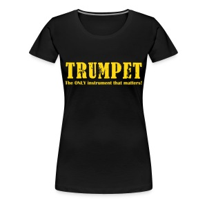 Trumpet, The ONLY instrument that matters! - Women's Premium T-Shirt