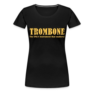 Trombone, The ONLY instrument that matters! - Women's Premium T-Shirt