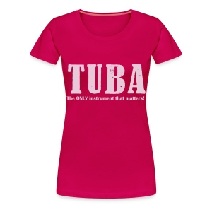 Tuba, The ONLY instrument that matters! - Women's Premium T-Shirt