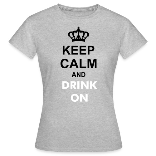 KEEP CALM AND DRINK ON - Women's T-Shirt