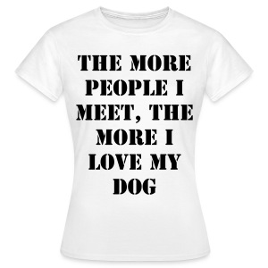 The more people I meet, the more I love my dog - Women's T-Shirt