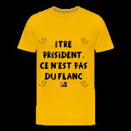 Tee shirts ~ Tee shirt Premium Homme ~ Être PRÉSIDENT, ce n'est pas du FLANC - Jeux de Mots Francois Ville